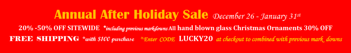 After Holiday Sale: December 26 - January 31st, 20% -50% OFF SITEWIDE *including previous markdowns All hand blown glass Christmas Ornaments 30% OFF FREE SHIPPING *with $100 purchase *Enter CODE LUCKY20 at checkout to combined with previous mark downs
