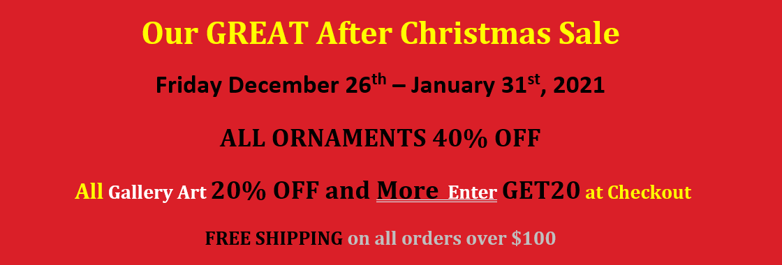 Our GREAT After Christmas Sale. Friday December 26th – January 31st, 2021. ALL ORNAMENTS 40% OFF. All Gallery Art 20% OFF and More. Enter GET20 at Checkout. FREE SHIPPING on all orders over $100